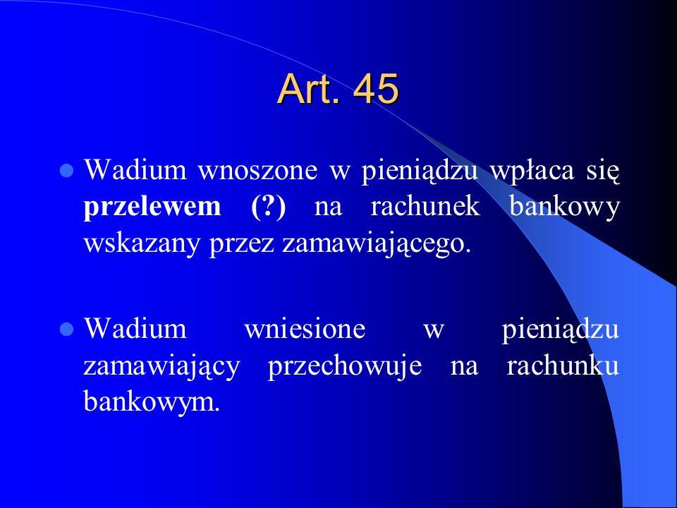Art. 45 Wadium wnoszone w pieniądzu wpłaca się przelewem (?) na rachunek bankowy wskazany przez zamawiającego. Wadium wniesione w pieniądzu zamawiając