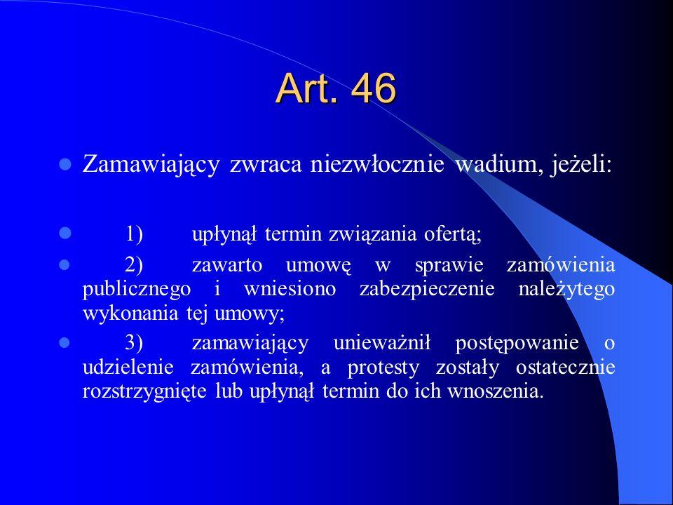 Art. 46 Zamawiający zwraca niezwłocznie wadium, jeżeli: 1)upłynął termin związania ofertą; 2)zawarto umowę w sprawie zamówienia publicznego i wniesion