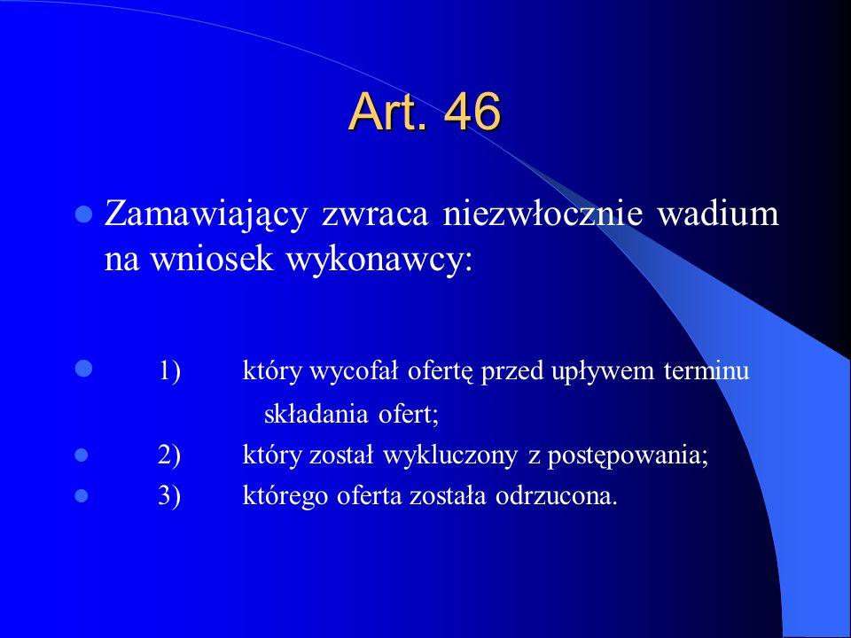 Art. 46 Zamawiający zwraca niezwłocznie wadium na wniosek wykonawcy: 1)który wycofał ofertę przed upływem terminu składania ofert; 2)który został wykl