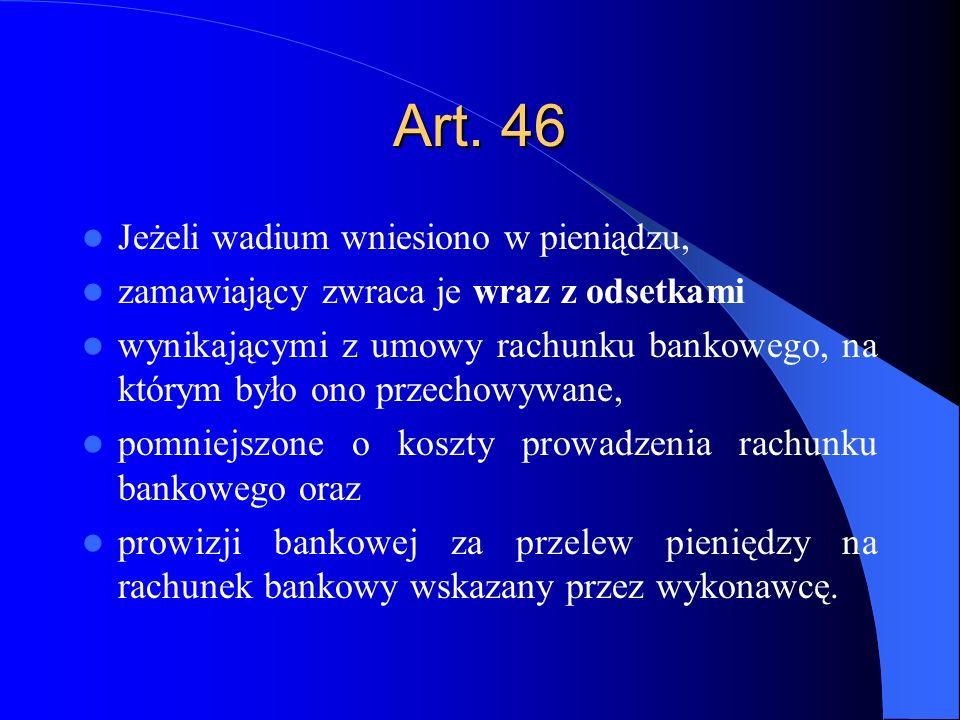 Art. 46 Jeżeli wadium wniesiono w pieniądzu, zamawiający zwraca je wraz z odsetkami wynikającymi z umowy rachunku bankowego, na którym było ono przech