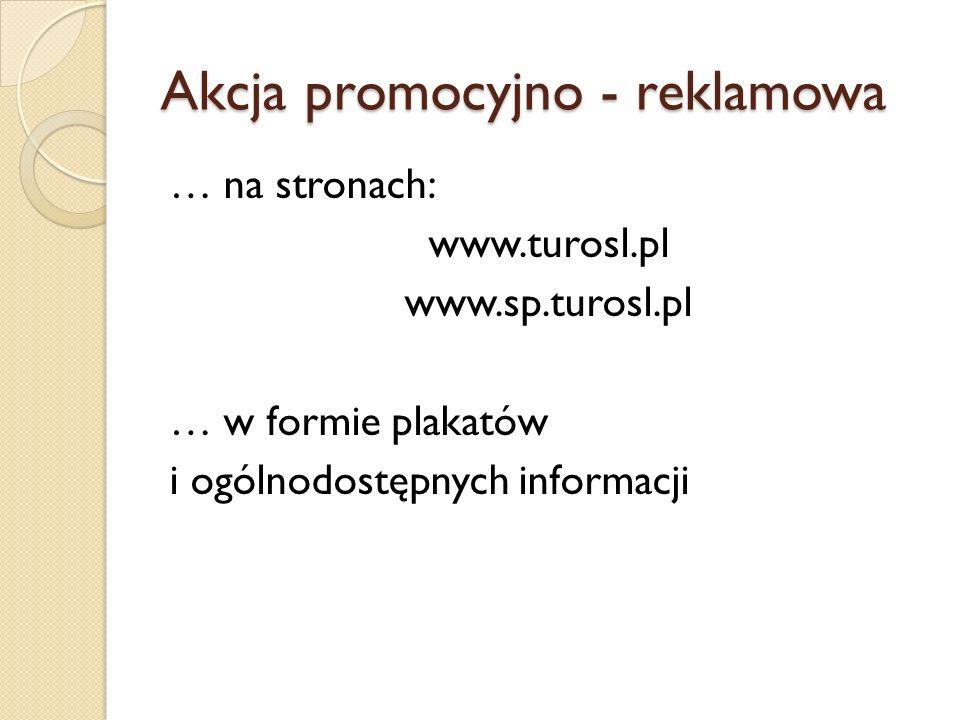 Akcja promocyjno - reklamowa … na stronach: www.turosl.pl www.sp.turosl.pl … w formie plakatów i ogólnodostępnych informacji