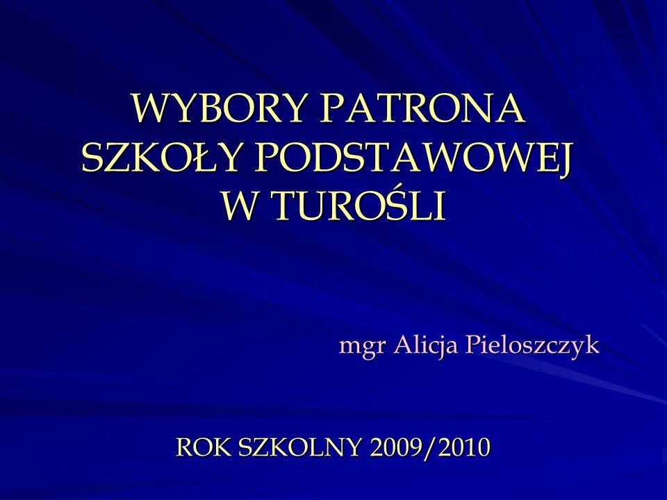 WYBORY PATRONA SZKOŁY PODSTAWOWEJ W TUROŚLI mgr Alicja Pieloszczyk ROK SZKOLNY 2009/2010