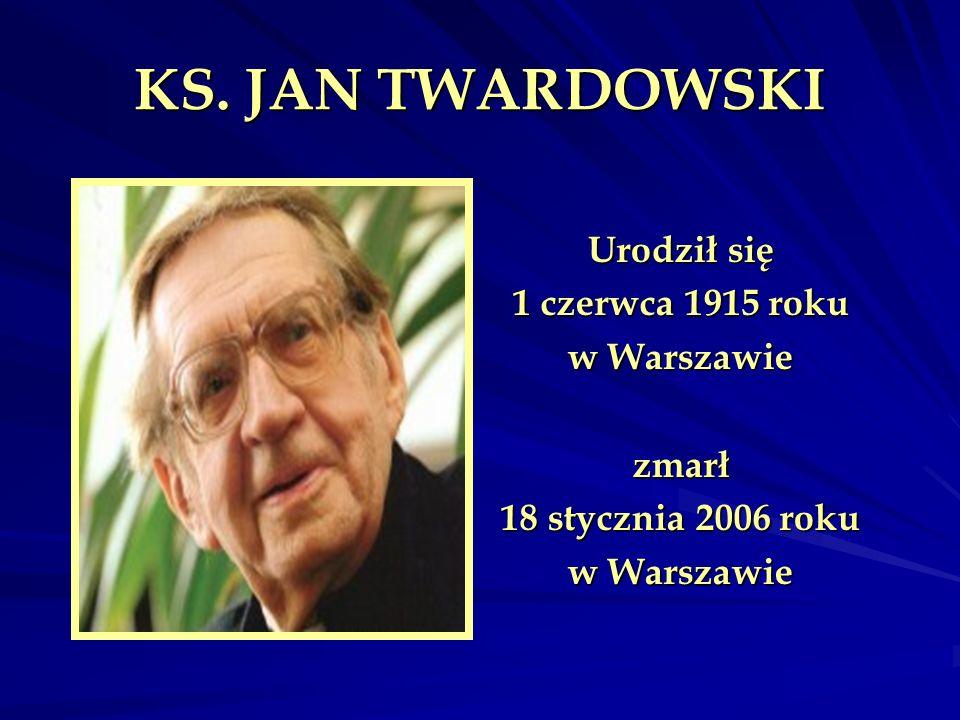 KS. JAN TWARDOWSKI Urodził się 1 czerwca 1915 roku w Warszawie zmarł 18 stycznia 2006 roku w Warszawie