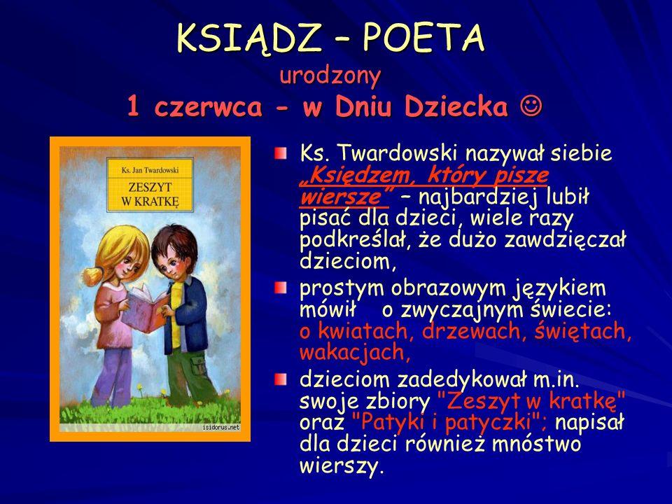 KSIĄDZ – POETA urodzony 1 czerwca - w Dniu Dziecka KSIĄDZ – POETA urodzony 1 czerwca - w Dniu Dziecka To poeta, który po prostu kochał ludzi, który codziennie zadziwiał się całym stworzeniem jak dziecko.