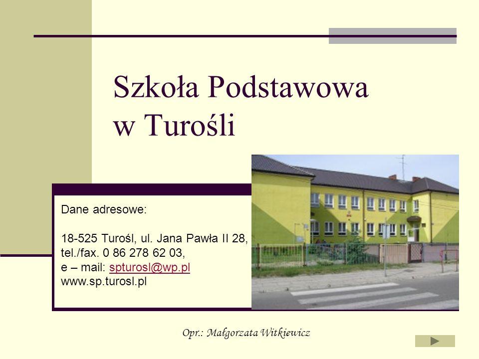 Szkoła Podstawowa w Turośli Dane adresowe: 18-525 Turośl, ul. Jana Pawła II 28, tel./fax. 0 86 278 62 03, e – mail: spturosl@wp.plspturosl@wp.pl www.s