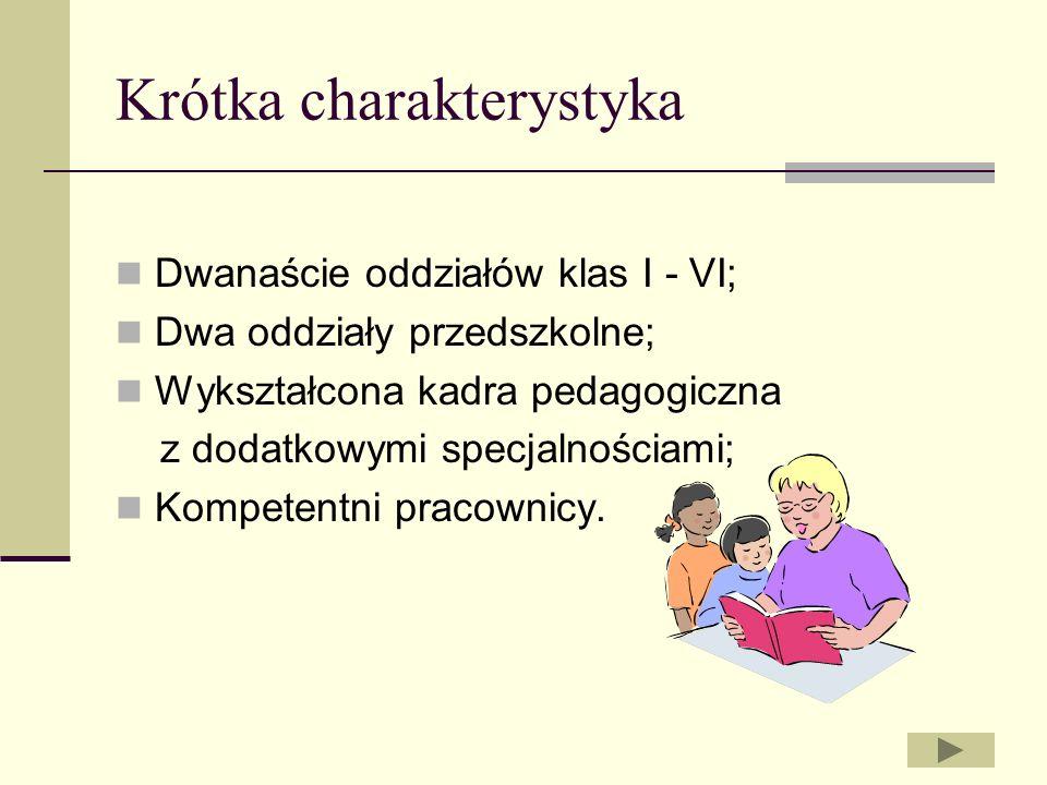 Krótka charakterystyka Dwanaście oddziałów klas I - VI; Dwa oddziały przedszkolne; Wykształcona kadra pedagogiczna z dodatkowymi specjalnościami; Komp