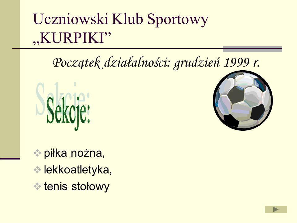 Uczniowski Klub Sportowy KURPIKI Początek działalności: grudzień 1999 r. piłka nożna, lekkoatletyka, tenis stołowy
