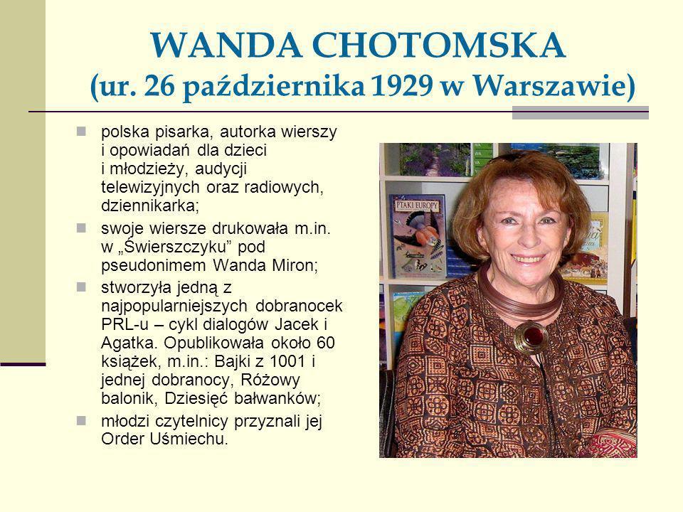 WANDA CHOTOMSKA (ur. 26 października 1929 w Warszawie) polska pisarka, autorka wierszy i opowiadań dla dzieci i młodzieży, audycji telewizyjnych oraz