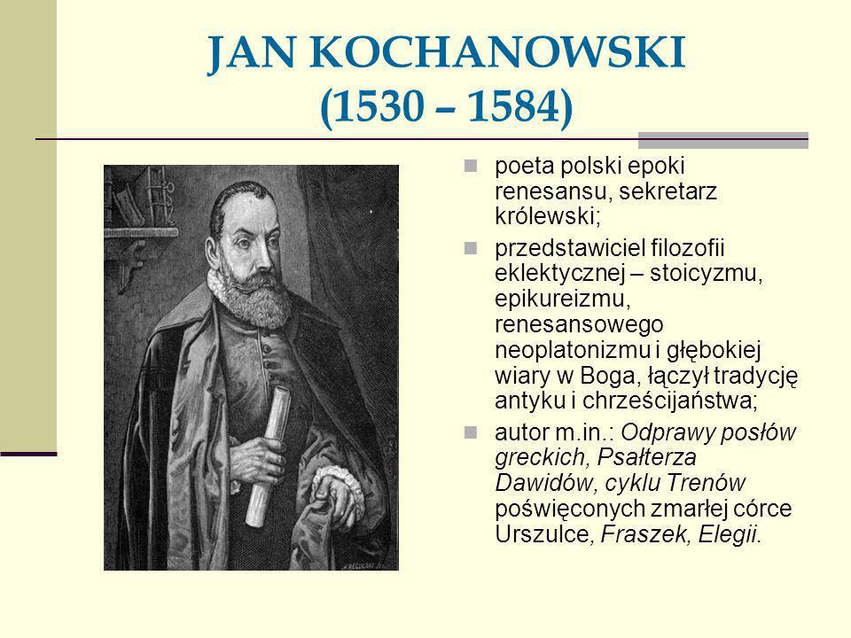 JAN KOCHANOWSKI (1530 – 1584) poeta polski epoki renesansu, sekretarz królewski; przedstawiciel filozofii eklektycznej – stoicyzmu, epikureizmu, renes
