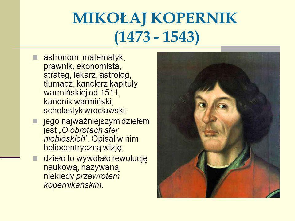 MIKOŁAJ KOPERNIK (1473 - 1543) astronom, matematyk, prawnik, ekonomista, strateg, lekarz, astrolog, tłumacz, kanclerz kapituły warmińskiej od 1511, ka