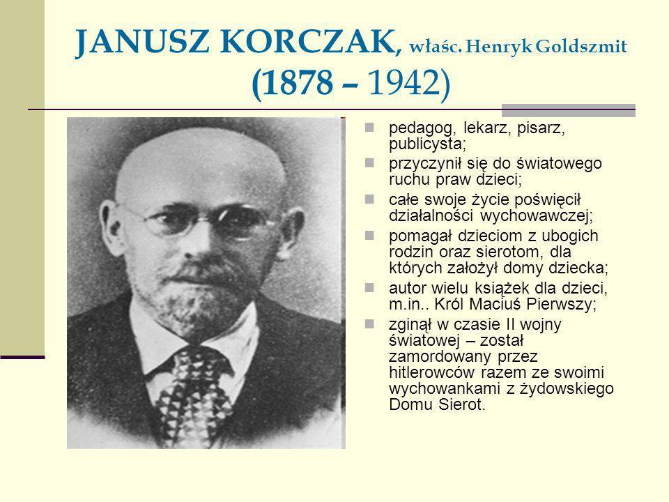 JANUSZ KORCZAK, właśc. Henryk Goldszmit (1878 – 1942) pedagog, lekarz, pisarz, publicysta; przyczynił się do światowego ruchu praw dzieci; całe swoje