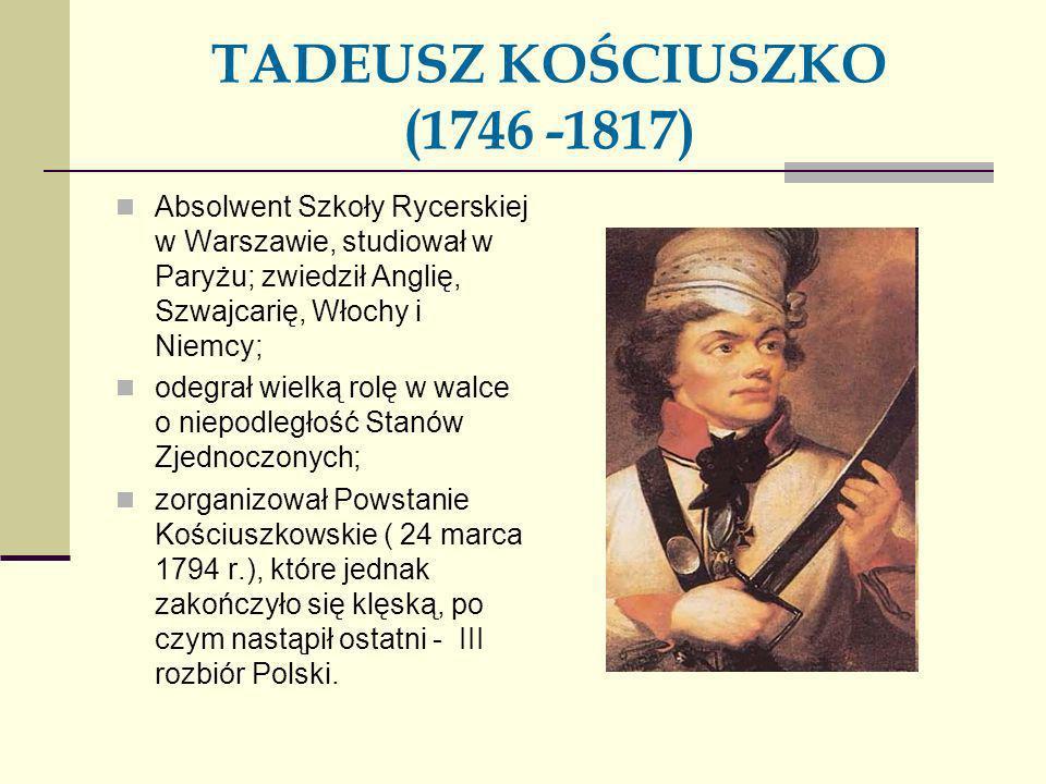 TADEUSZ KOŚCIUSZKO (1746 -1817) Absolwent Szkoły Rycerskiej w Warszawie, studiował w Paryżu; zwiedził Anglię, Szwajcarię, Włochy i Niemcy; odegrał wie