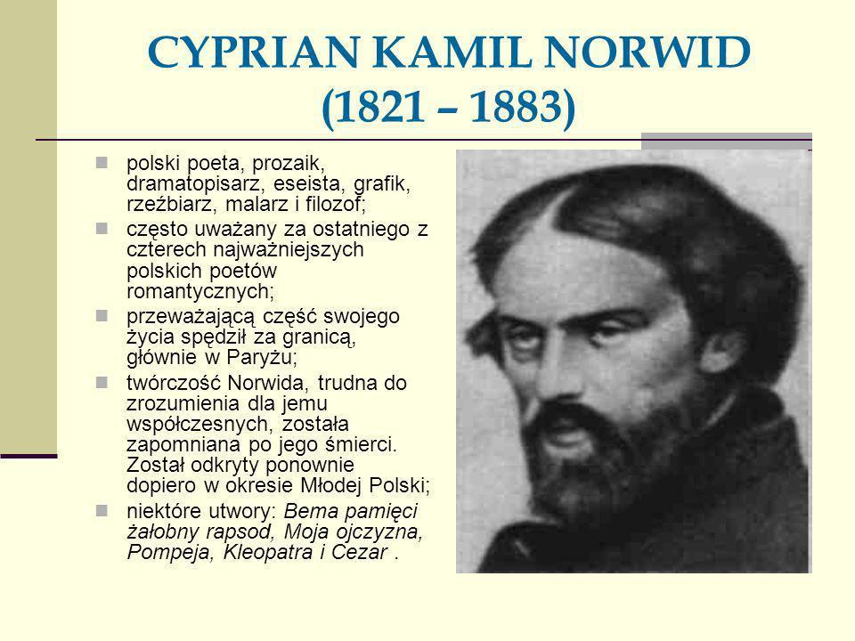 CYPRIAN KAMIL NORWID (1821 – 1883) polski poeta, prozaik, dramatopisarz, eseista, grafik, rzeźbiarz, malarz i filozof; często uważany za ostatniego z