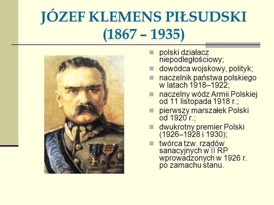 JÓZEF KLEMENS PIŁSUDSKI (1867 – 1935) polski działacz niepodległościowy; dowódca wojskowy, polityk; naczelnik państwa polskiego w latach 1918–1922; na