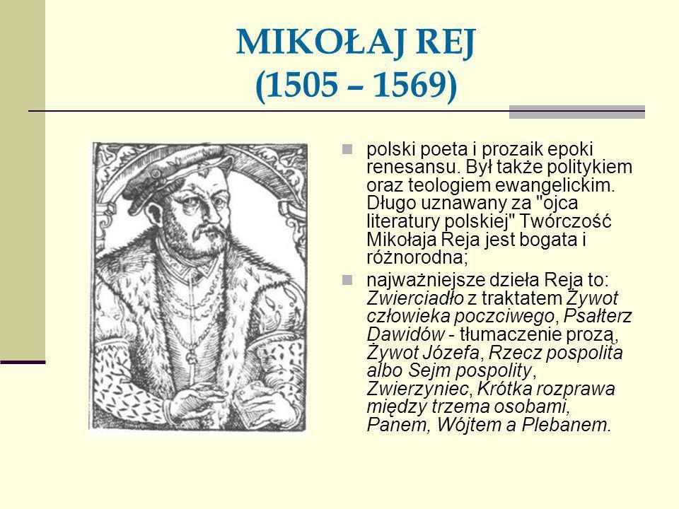 MIKOŁAJ REJ (1505 – 1569) polski poeta i prozaik epoki renesansu. Był także politykiem oraz teologiem ewangelickim. Długo uznawany za