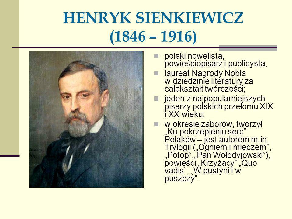HENRYK SIENKIEWICZ (1846 – 1916) polski nowelista, powieściopisarz i publicysta; laureat Nagrody Nobla w dziedzinie literatury za całokształt twórczoś