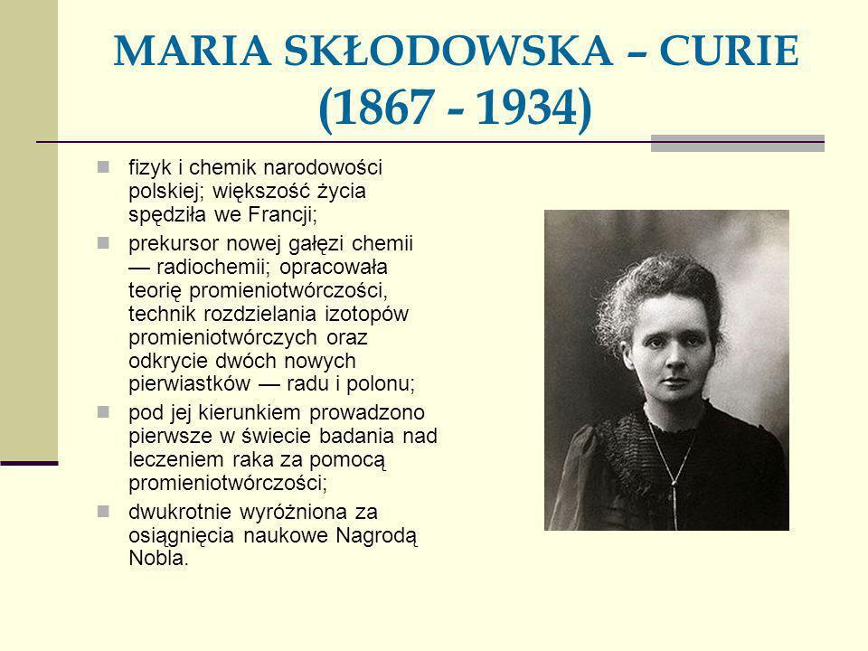 MARIA SKŁODOWSKA – CURIE (1867 - 1934) fizyk i chemik narodowości polskiej; większość życia spędziła we Francji; prekursor nowej gałęzi chemii radioch