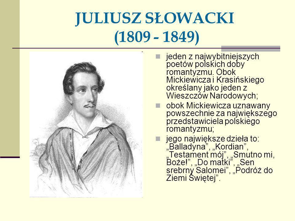 JULIUSZ SŁOWACKI (1809 - 1849) jeden z najwybitniejszych poetów polskich doby romantyzmu. Obok Mickiewicza i Krasińskiego określany jako jeden z Wiesz
