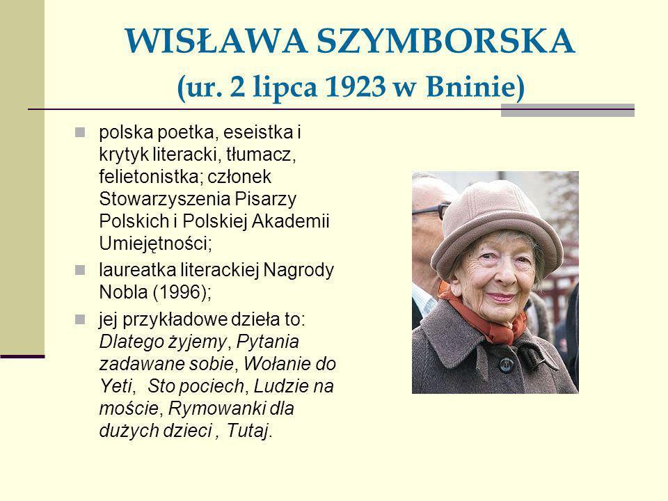 WISŁAWA SZYMBORSKA (ur. 2 lipca 1923 w Bninie) polska poetka, eseistka i krytyk literacki, tłumacz, felietonistka; członek Stowarzyszenia Pisarzy Pols