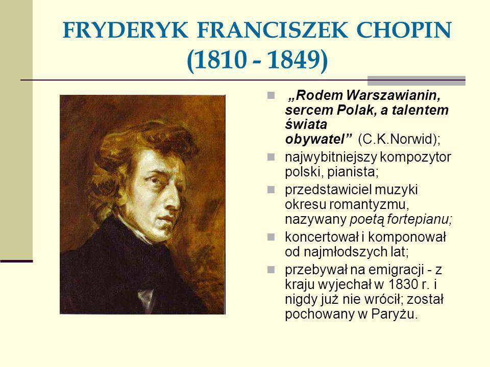 FRYDERYK FRANCISZEK CHOPIN (1810 - 1849) Rodem Warszawianin, sercem Polak, a talentem świata obywatel (C.K.Norwid); najwybitniejszy kompozytor polski,