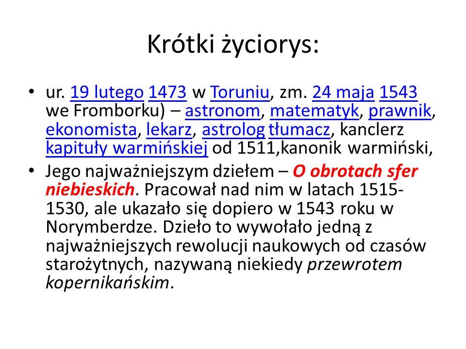 Krótki życiorys: ur. 19 lutego 1473 w Toruniu, zm. 24 maja 1543 we Fromborku) – astronom, matematyk, prawnik, ekonomista, lekarz, astrolog tłumacz, ka
