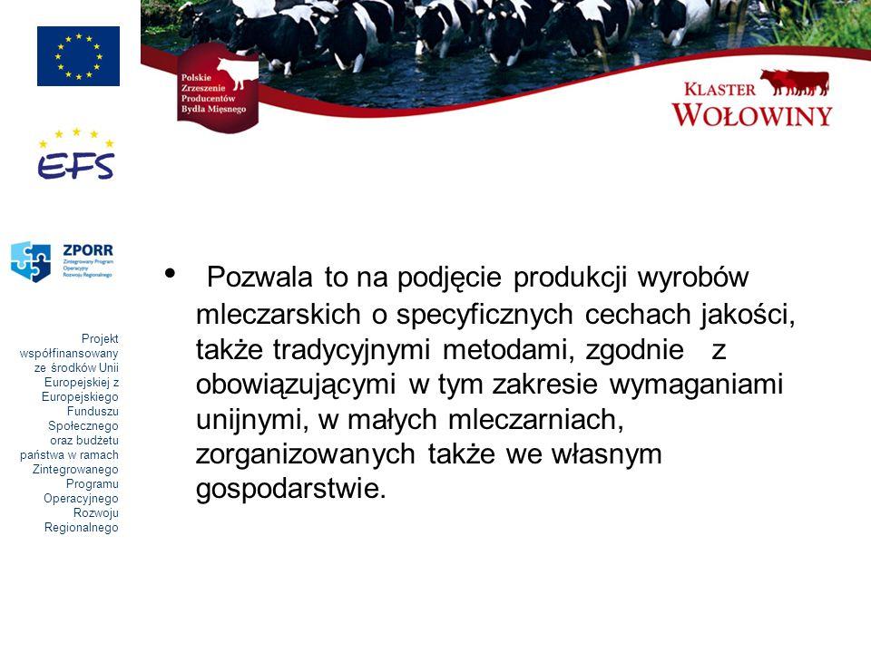 Projekt współfinansowany ze środków Unii Europejskiej z Europejskiego Funduszu Społecznego oraz budżetu państwa w ramach Zintegrowanego Programu Operacyjnego Rozwoju Regionalnego Pozwala to na podjęcie produkcji wyrobów mleczarskich o specyficznych cechach jakości, także tradycyjnymi metodami, zgodnie z obowiązującymi w tym zakresie wymaganiami unijnymi, w małych mleczarniach, zorganizowanych także we własnym gospodarstwie.