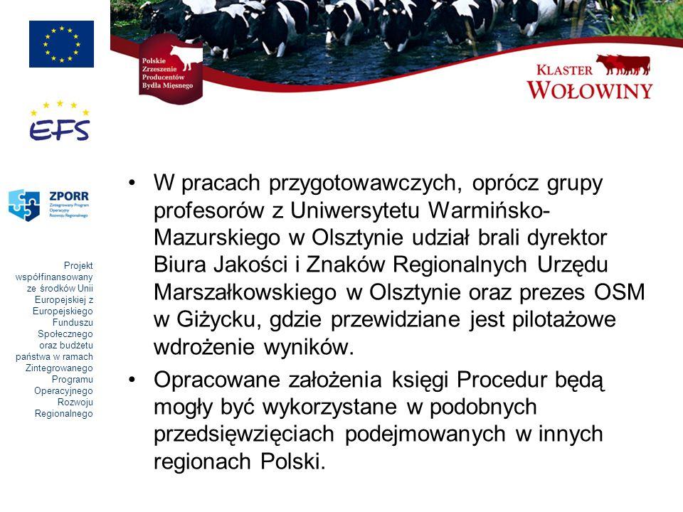 Projekt współfinansowany ze środków Unii Europejskiej z Europejskiego Funduszu Społecznego oraz budżetu państwa w ramach Zintegrowanego Programu Operacyjnego Rozwoju Regionalnego W pracach przygotowawczych, oprócz grupy profesorów z Uniwersytetu Warmińsko- Mazurskiego w Olsztynie udział brali dyrektor Biura Jakości i Znaków Regionalnych Urzędu Marszałkowskiego w Olsztynie oraz prezes OSM w Giżycku, gdzie przewidziane jest pilotażowe wdrożenie wyników.