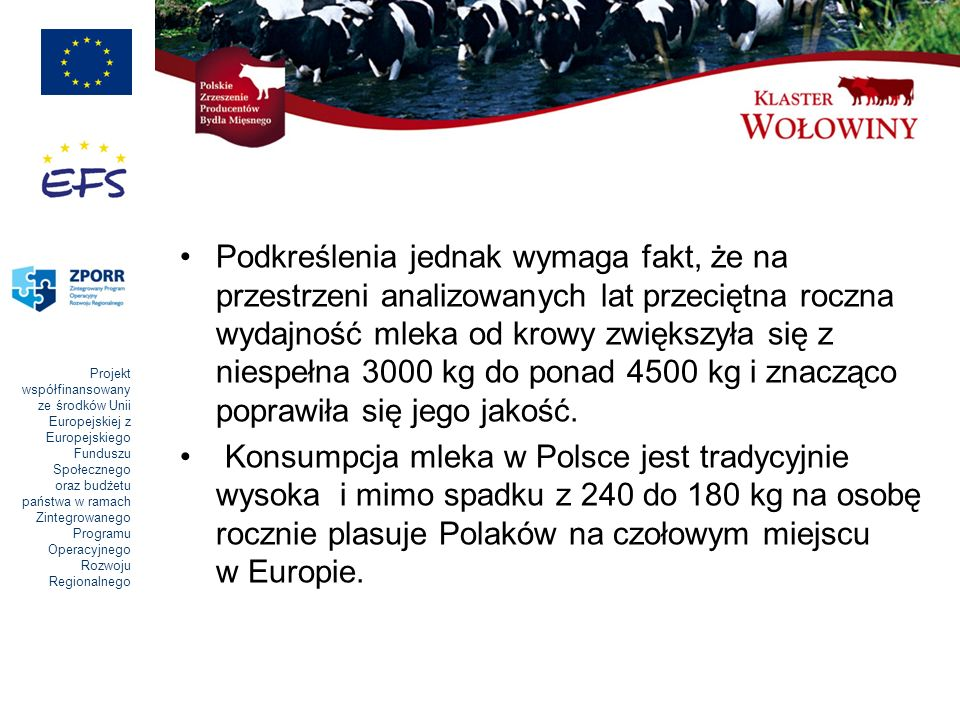 Projekt współfinansowany ze środków Unii Europejskiej z Europejskiego Funduszu Społecznego oraz budżetu państwa w ramach Zintegrowanego Programu Operacyjnego Rozwoju Regionalnego Podkreślenia jednak wymaga fakt, że na przestrzeni analizowanych lat przeciętna roczna wydajność mleka od krowy zwiększyła się z niespełna 3000 kg do ponad 4500 kg i znacząco poprawiła się jego jakość.