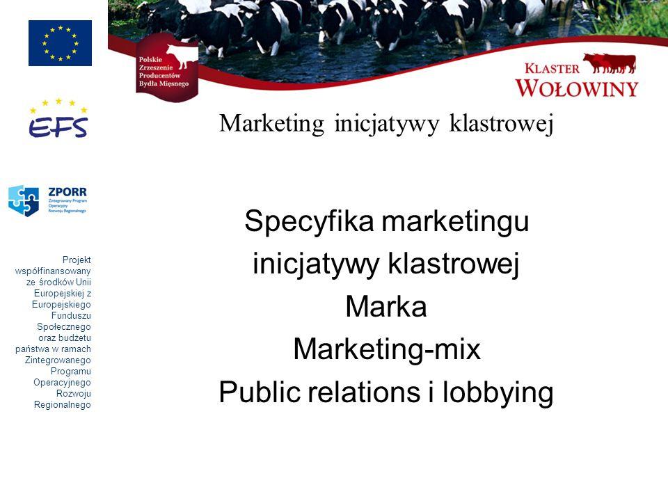 Projekt współfinansowany ze środków Unii Europejskiej z Europejskiego Funduszu Społecznego oraz budżetu państwa w ramach Zintegrowanego Programu Operacyjnego Rozwoju Regionalnego Marketing inicjatywy klastrowej Specyfika marketingu inicjatywy klastrowej Marka Marketing-mix Public relations i lobbying