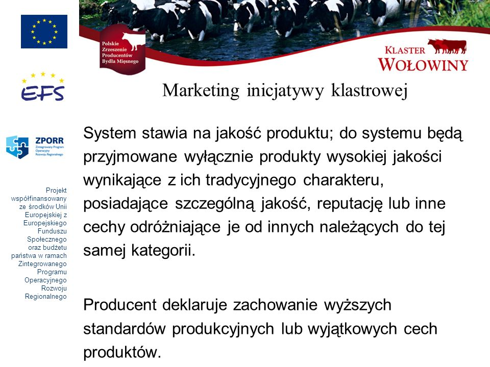Projekt współfinansowany ze środków Unii Europejskiej z Europejskiego Funduszu Społecznego oraz budżetu państwa w ramach Zintegrowanego Programu Operacyjnego Rozwoju Regionalnego Marketing inicjatywy klastrowej System stawia na jakość produktu; do systemu będą przyjmowane wyłącznie produkty wysokiej jakości wynikające z ich tradycyjnego charakteru, posiadające szczególną jakość, reputację lub inne cechy odróżniające je od innych należących do tej samej kategorii.