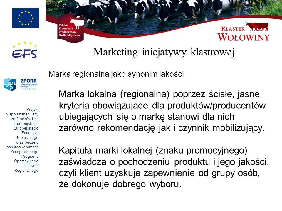 Projekt współfinansowany ze środków Unii Europejskiej z Europejskiego Funduszu Społecznego oraz budżetu państwa w ramach Zintegrowanego Programu Operacyjnego Rozwoju Regionalnego Marketing inicjatywy klastrowej Marka regionalna jako synonim jakości Marka lokalna (regionalna) poprzez ścisłe, jasne kryteria obowiązujące dla produktów/producentów ubiegających się o markę stanowi dla nich zarówno rekomendację jak i czynnik mobilizujący.