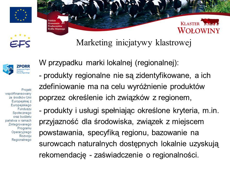 Projekt współfinansowany ze środków Unii Europejskiej z Europejskiego Funduszu Społecznego oraz budżetu państwa w ramach Zintegrowanego Programu Operacyjnego Rozwoju Regionalnego Marketing inicjatywy klastrowej W przypadku marki lokalnej (regionalnej): - produkty regionalne nie są zidentyfikowane, a ich zdefiniowanie ma na celu wyróżnienie produktów poprzez określenie ich związków z regionem, - produkty i usługi spełniając określone kryteria, m.in.