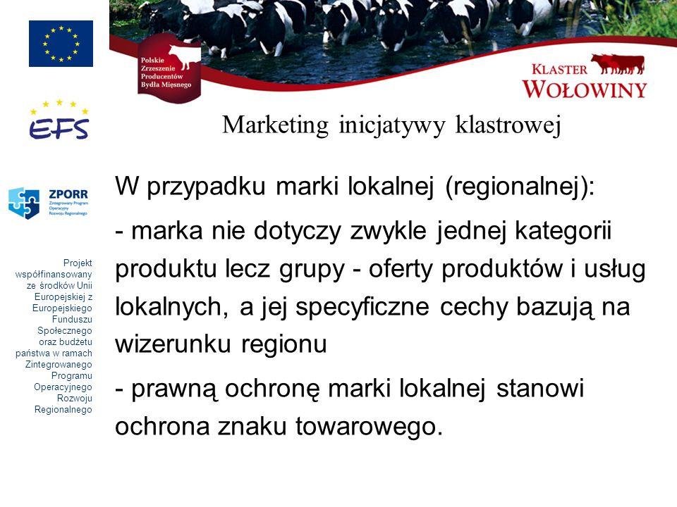 Projekt współfinansowany ze środków Unii Europejskiej z Europejskiego Funduszu Społecznego oraz budżetu państwa w ramach Zintegrowanego Programu Operacyjnego Rozwoju Regionalnego Marketing inicjatywy klastrowej W przypadku marki lokalnej (regionalnej): - marka nie dotyczy zwykle jednej kategorii produktu lecz grupy - oferty produktów i usług lokalnych, a jej specyficzne cechy bazują na wizerunku regionu - prawną ochronę marki lokalnej stanowi ochrona znaku towarowego.