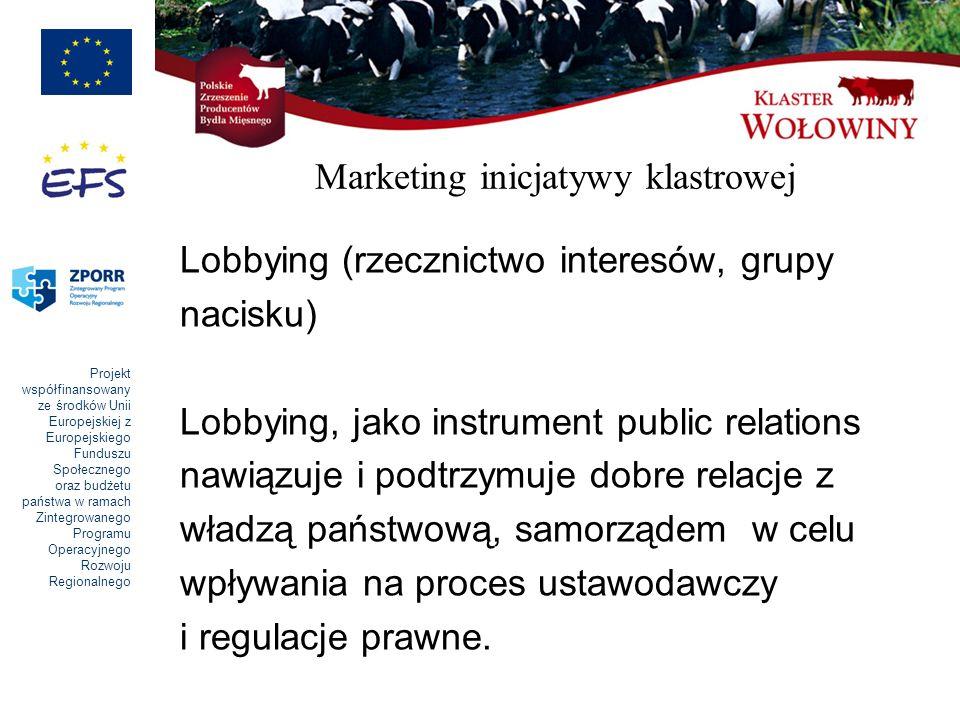 Projekt współfinansowany ze środków Unii Europejskiej z Europejskiego Funduszu Społecznego oraz budżetu państwa w ramach Zintegrowanego Programu Operacyjnego Rozwoju Regionalnego Marketing inicjatywy klastrowej Lobbying (rzecznictwo interesów, grupy nacisku) Lobbying, jako instrument public relations nawiązuje i podtrzymuje dobre relacje z władzą państwową, samorządem w celu wpływania na proces ustawodawczy i regulacje prawne.
