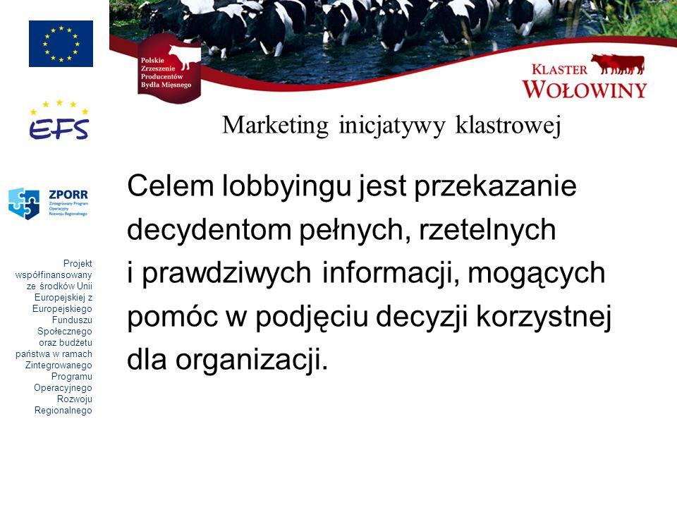 Projekt współfinansowany ze środków Unii Europejskiej z Europejskiego Funduszu Społecznego oraz budżetu państwa w ramach Zintegrowanego Programu Operacyjnego Rozwoju Regionalnego Marketing inicjatywy klastrowej Celem lobbyingu jest przekazanie decydentom pełnych, rzetelnych i prawdziwych informacji, mogących pomóc w podjęciu decyzji korzystnej dla organizacji.