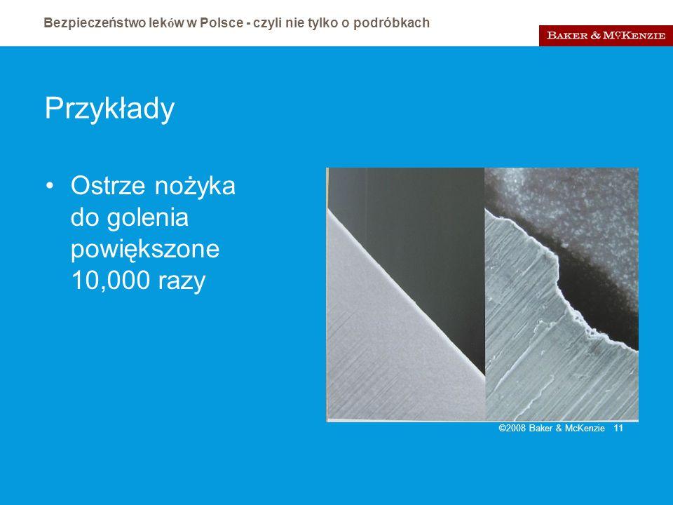 Bezpieczeństwo lek ó w w Polsce - czyli nie tylko o podróbkach ©2008 Baker & McKenzie 11 Przykłady Ostrze nożyka do golenia powiększone 10,000 razy
