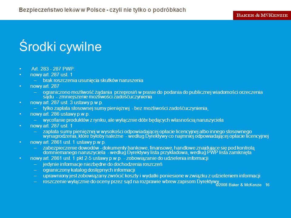 Bezpieczeństwo lek ó w w Polsce - czyli nie tylko o podróbkach ©2008 Baker & McKenzie 16 Środki cywilne Art. 283 - 287 PWP: nowy art. 287 ust. 1 –brak