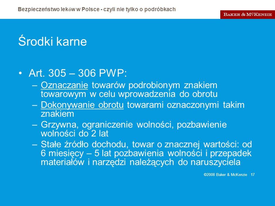 Bezpieczeństwo lek ó w w Polsce - czyli nie tylko o podróbkach ©2008 Baker & McKenzie 17 Środki karne Art. 305 – 306 PWP: –Oznaczanie towarów podrobio