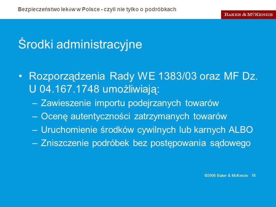 Bezpieczeństwo lek ó w w Polsce - czyli nie tylko o podróbkach ©2008 Baker & McKenzie 18 Środki administracyjne Rozporządzenia Rady WE 1383/03 oraz MF