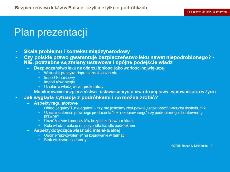 Bezpieczeństwo lek ó w w Polsce - czyli nie tylko o podróbkach ©2008 Baker & McKenzie 13 Podróbki – kwestie regulatorowe - działania bieżące Podstawowe zmiany w polskim prawie udrażniające procedury bezpieczeństwa Rola władz i reakcje na przypadki handlu podróbkami –Komunikacja między UR/MZ/GIF –Internet –Uznanie, że GIF jest właściwy do kontroli wszystkich kanałów, zwłaszcza nielegalnych –Czujność także w legalnym łańcuchu dystrybucji – jak wskazuje raport WHO i Komisji nie jest tak, że władze mają tutaj pełną kontrolę –Uznanie, że GIF jest właściwy także w sprawach border line products –Jawność rejestracji i uznanie interesu prawnego producenta leku skopiowanego czy podrobionego do interwencji prawnej, dostępu do informacji, zaangażowania w monitorowanie lub proces wycofania z obrotu Rozróżnienie komunikatów bezpieczeństwa i reklam;