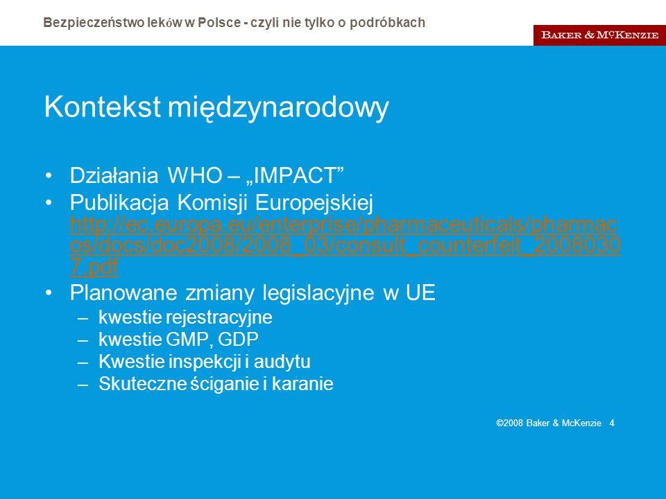 Bezpieczeństwo lek ó w w Polsce - czyli nie tylko o podróbkach ©2008 Baker & McKenzie 5 Bezpieczeństwo w rejestracji Praktyka polskiej rejestracji mogąca powodować zagrożenie dla pacjenta i sprowadzająca niebezpieczeństwo prawne na uczestników rynku –Leki duchy – badane po rejestracji, niejasny moment przebadania –Spóźnione ulotki i CHPL – przymykane oko rejestratora na brak dowodów bezpieczeństwa i skuteczności rejestrowanych leków; Otwarte drzwi art.