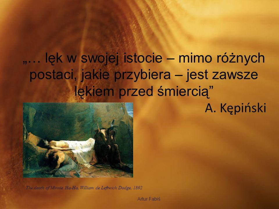 Artur Fabiś … lęk w swojej istocie – mimo różnych postaci, jakie przybiera – jest zawsze lękiem przed śmiercią A. Kępiński The death of Minnie Ha-Ha,