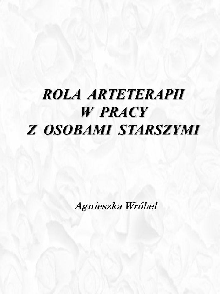 ROLA ARTETERAPII W PRACY Z OSOBAMI STARSZYMI Agnieszka Wróbel