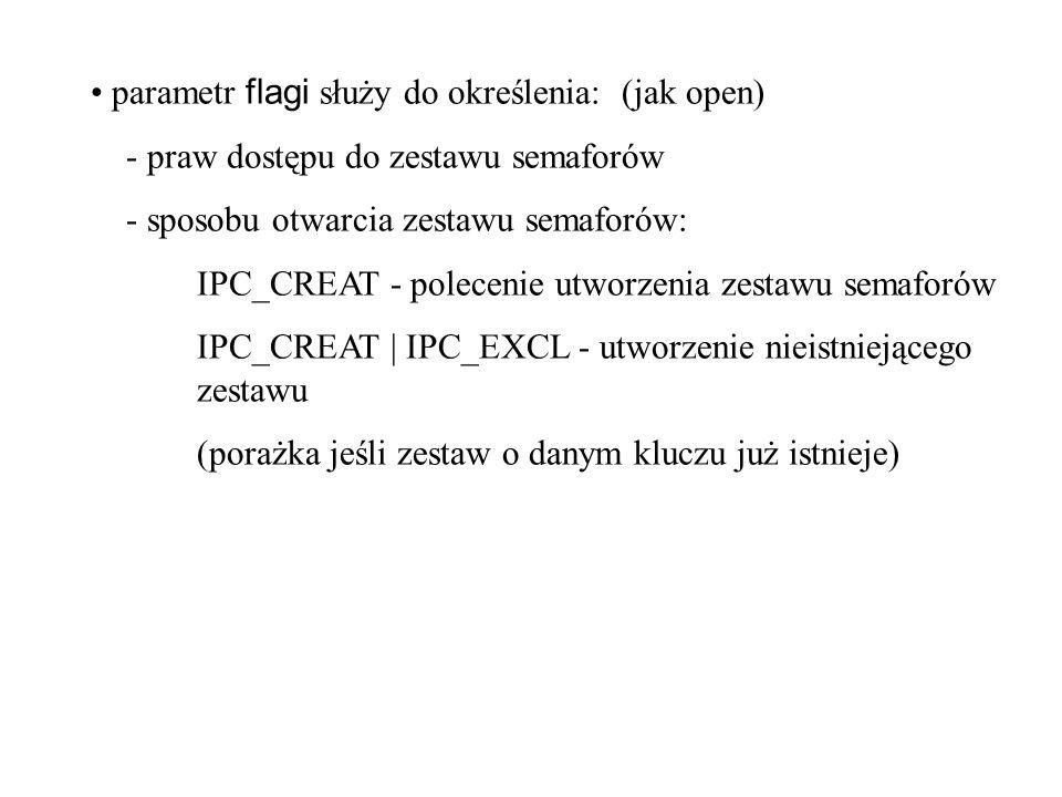 parametr flagi służy do określenia:(jak open) - praw dostępu do zestawu semaforów - sposobu otwarcia zestawu semaforów: IPC_CREAT - polecenie utworzenia zestawu semaforów IPC_CREAT | IPC_EXCL - utworzenie nieistniejącego zestawu (porażka jeśli zestaw o danym kluczu już istnieje)