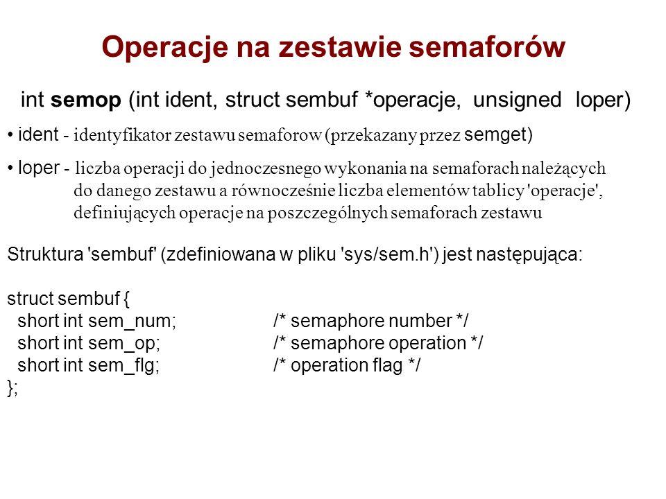Operacje na zestawie semaforów int semop (int ident, struct sembuf *operacje, unsigned loper) ident - identyfikator zestawu semaforow (przekazany przez semget) loper - liczba operacji do jednoczesnego wykonania na semaforach należących do danego zestawu a równocześnie liczba elementów tablicy operacje , definiujących operacje na poszczególnych semaforach zestawu Struktura sembuf (zdefiniowana w pliku sys/sem.h ) jest następująca: struct sembuf { short int sem_num;/* semaphore number */ short int sem_op;/* semaphore operation */ short int sem_flg;/* operation flag */ };