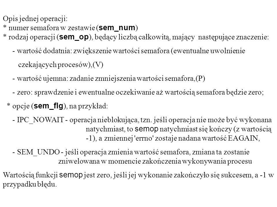 Opis jednej operacji: * numer semafora w zestawie ( sem_num ) * rodzaj operacji ( sem_op ), będący liczbą całkowitą, mający następujące znaczenie: - wartość dodatnia: zwiększenie wartości semafora (ewentualne uwolnienie czekających procesów),(V) - wartość ujemna: zadanie zmniejszenia wartości semafora,(P) - zero: sprawdzenie i ewentualne oczekiwanie aż wartością semafora będzie zero; * opcje ( sem_flg ), na przykład: - IPC_NOWAIT - operacja nieblokująca, tzn.