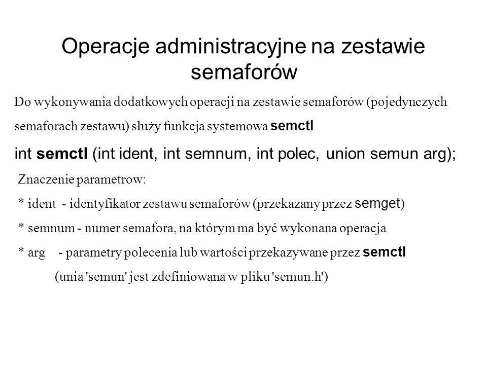 Operacje administracyjne na zestawie semaforów Do wykonywania dodatkowych operacji na zestawie semaforów (pojedynczych semaforach zestawu) służy funkcja systemowa semctl int semctl (int ident, int semnum, int polec, union semun arg); Znaczenie parametrow: * ident - identyfikator zestawu semaforów (przekazany przez semget ) * semnum - numer semafora, na którym ma być wykonana operacja * arg - parametry polecenia lub wartości przekazywane przez semctl (unia semun jest zdefiniowana w pliku semun.h )
