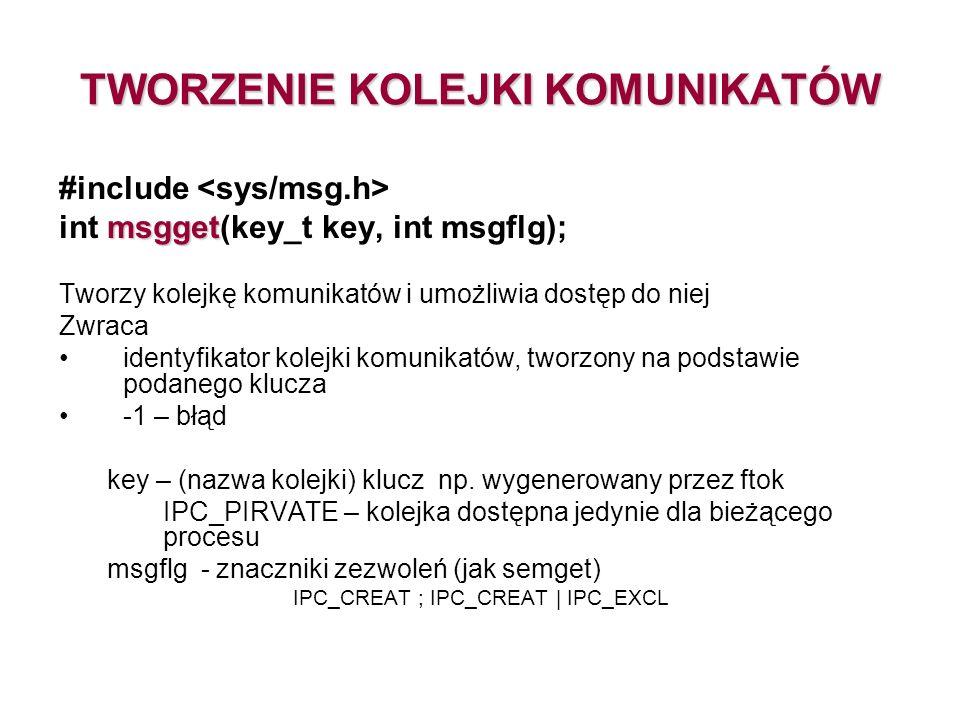 TWORZENIE KOLEJKI KOMUNIKATÓW #include msgget int msgget(key_t key, int msgflg); Tworzy kolejkę komunikatów i umożliwia dostęp do niej Zwraca identyfikator kolejki komunikatów, tworzony na podstawie podanego klucza -1 – błąd key – (nazwa kolejki) klucz np.