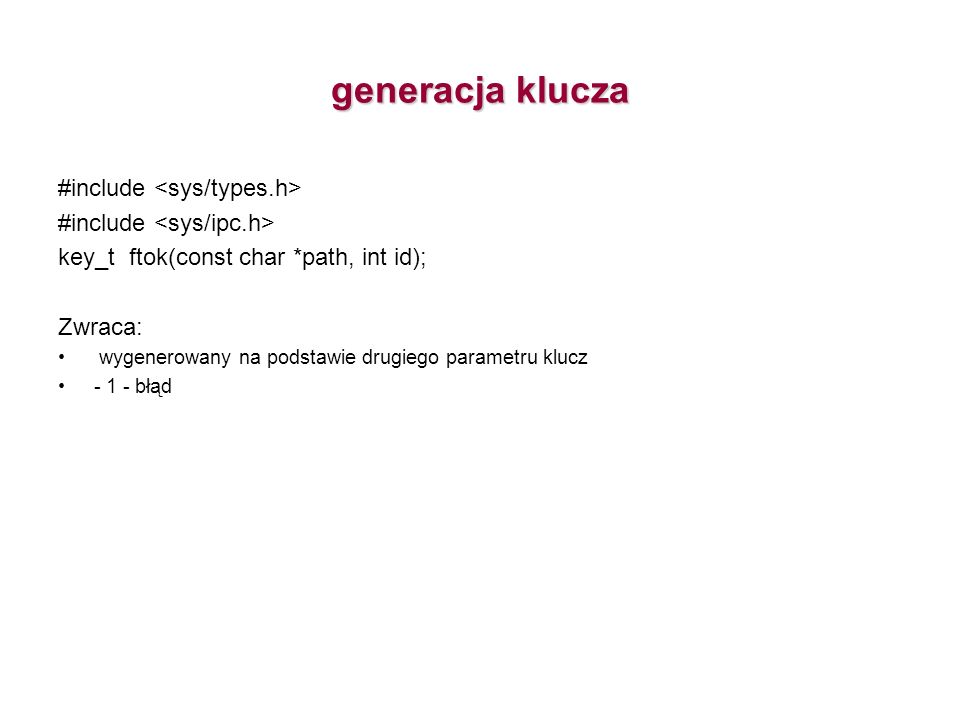 generacja klucza #include key_t ftok(const char *path, int id); Zwraca: wygenerowany na podstawie drugiego parametru klucz - 1 - błąd