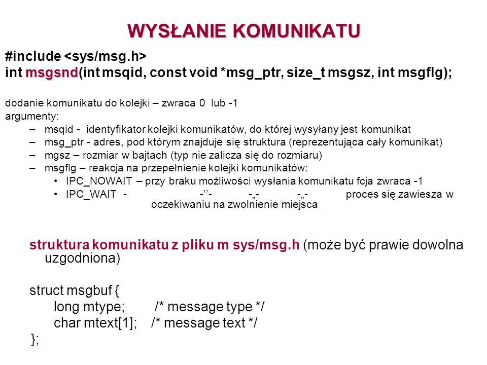 WYSŁANIE KOMUNIKATU #include msgsnd int msgsnd(int msqid, const void *msg_ptr, size_t msgsz, int msgflg); dodanie komunikatu do kolejki – zwraca 0 lub -1 argumenty: –msqid - identyfikator kolejki komunikatów, do której wysyłany jest komunikat –msg_ptr - adres, pod którym znajduje się struktura (reprezentująca cały komunikat) –mgsz – rozmiar w bajtach (typ nie zalicza się do rozmiaru) –msgflg – reakcja na przepełnienie kolejki komunikatów: IPC_NOWAIT – przy braku możliwości wysłania komunikatu fcja zwraca -1 IPC_WAIT - ------proces się zawiesza w oczekiwaniu na zwolnienie miejsca struktura komunikatu z pliku m sys/msg.h (może być prawie dowolna uzgodniona) struct msgbuf { long mtype; /* message type */ char mtext[1]; /* message text */ };